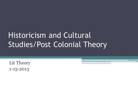 Historicism and Cultural Studies/Post Colonial Theory Lit Theory 1-15-2013.