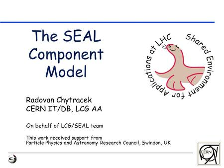 The SEAL Component Model Radovan Chytracek CERN IT/DB, LCG AA On behalf of LCG/SEAL team This work received support from Particle Physics and Astronomy.