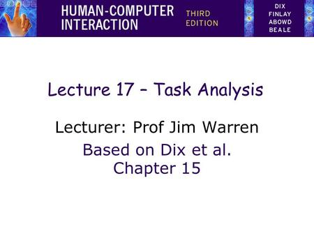 1 Lecture 17 – Task Analysis Lecturer: Prof Jim Warren Based on Dix et al. Chapter 15.