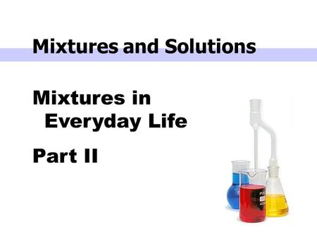 Mixtures in Everyday Life Part II Mixtures and Solutions.