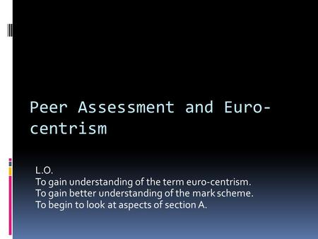 L.O. To gain understanding of the term euro-centrism. To gain better understanding of the mark scheme. To begin to look at aspects of section A. Peer Assessment.