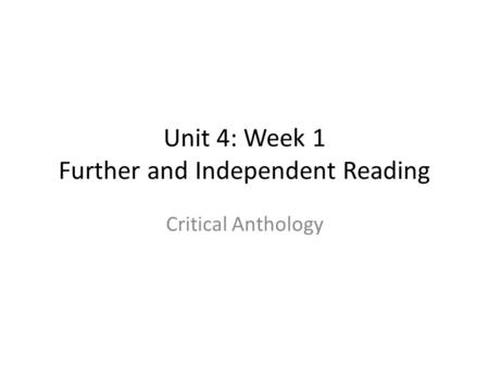 Unit 4: Week 1 Further and Independent Reading Critical Anthology.