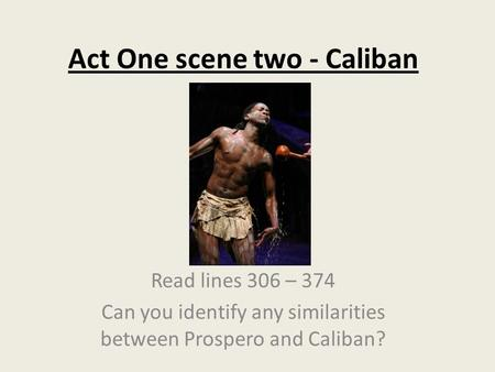 Act One scene two - Caliban Read lines 306 – 374 Can you identify any similarities between Prospero and Caliban?