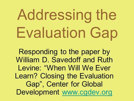 "Addressing the Evaluation Gap Responding to the paper by William D. Savedoff and Ruth Levine: ""When Will We Ever Learn? Closing the Evaluation Gap"", Center."