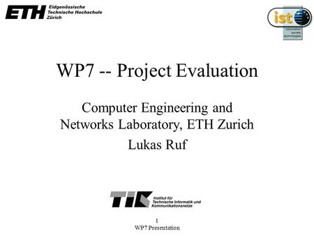 1 WP7 Presentation WP7 -- Project Evaluation Computer Engineering and Networks Laboratory, ETH Zurich Lukas Ruf.