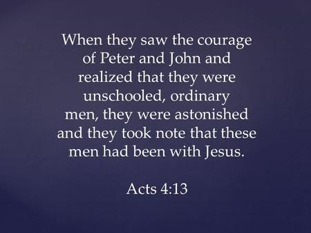 When they saw the courage of Peter and John and realized that they were unschooled, ordinary men, they were astonished and they took note that these men.