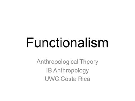 Functionalism Anthropological Theory IB Anthropology UWC Costa Rica.