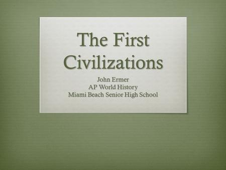 The First Civilizations John Ermer AP World History Miami Beach Senior High School.