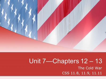Unit 7—Chapters 12 – 13 The Cold War CSS 11.8, 11.9, 11.11.
