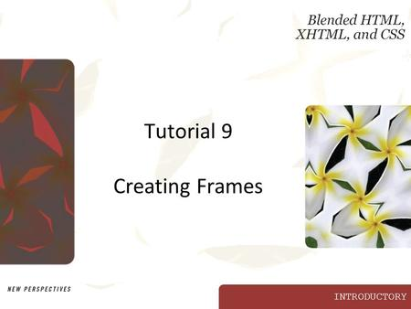 INTRODUCTORY Tutorial 9 Creating Frames. XP New Perspectives on Blended HTML, XHTML, and CSS2 Objectives Decide when to use frames for a Web site Learn.