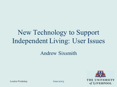 London WorkshopJune 2003 New Technology to Support Independent Living: User Issues Andrew Sixsmith.