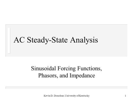 Kevin D. Donohue, University of Kentucky1 AC Steady-State Analysis Sinusoidal Forcing Functions, Phasors, and Impedance.