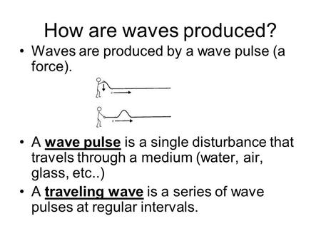 How are waves produced? Waves are produced by a wave pulse (a force). A wave pulse is a single disturbance that travels through a medium (water, air, glass,