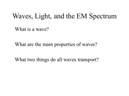 Waves, Light, and the EM Spectrum ● What is a wave? ● What are the main properties of waves? ● What two things do all waves transport?
