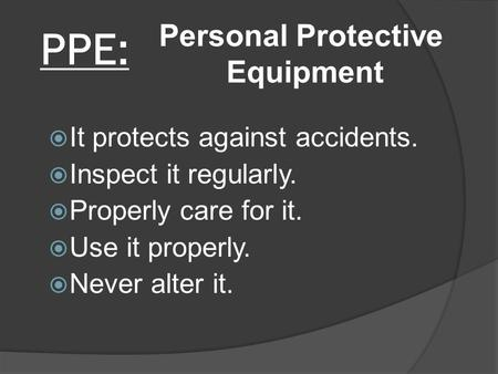 PPE:  It protects against accidents.  Inspect it regularly.  Properly care for it.  Use it properly.  Never alter it. Personal Protective Equipment.