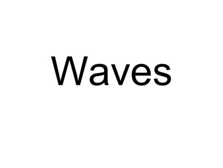 Waves. In order to understand Waves, lets think about water waves.
