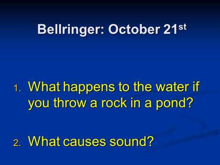 Bellringer: October 21 st 1. What happens to the water if you throw a rock in a pond? 2. What causes sound?