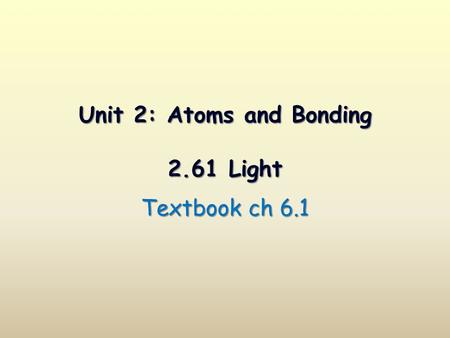 Unit 2: Atoms and Bonding 2.61 Light Textbook ch 6.1.