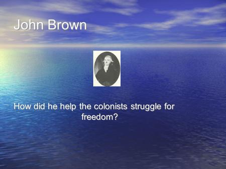 John Brown How did he help the colonists struggle for freedom?