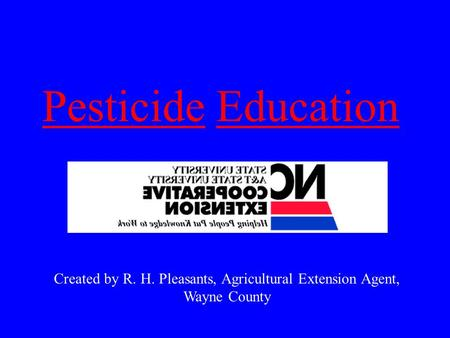 PesticidePesticide EducationEducation Created by R. H. Pleasants, Agricultural Extension Agent, Wayne County.