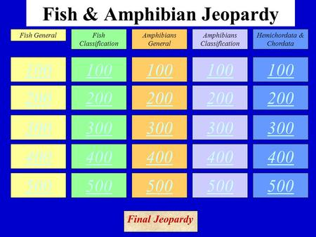 Fish & Amphibian Jeopardy 100 200 300 400 500 100 200 300 400 500 100 200 300 400 500 100 200 300 400 500 100 200 300 400 500 Fish GeneralFish Classification.