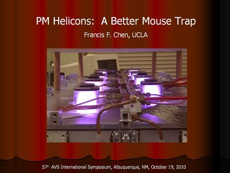 PM Helicons, a Better Mouse Trap UCLA Part 1: Permanent-magnet helicon sources and arrays Part 2: Equilibrium theory of helicon and ICP discharges with.