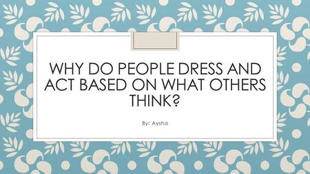 WHY DO PEOPLE DRESS AND ACT BASED ON WHAT OTHERS THINK? By: Aysha.