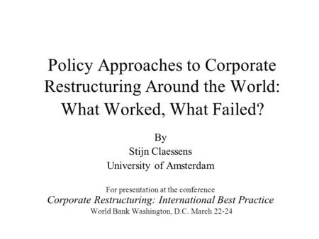 Policy Approaches to Corporate Restructuring Around the World: What Worked, What Failed? By Stijn Claessens University of Amsterdam For presentation at.