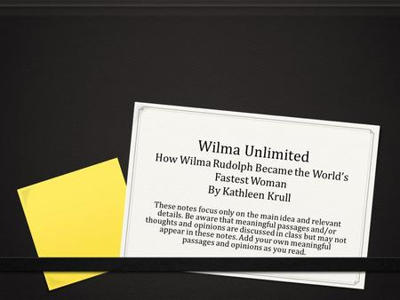 Wilma Unlimited How Wilma Rudolph Became the World's Fastest Woman By Kathleen Krull These notes focus only on the main idea and relevant details. Be aware.