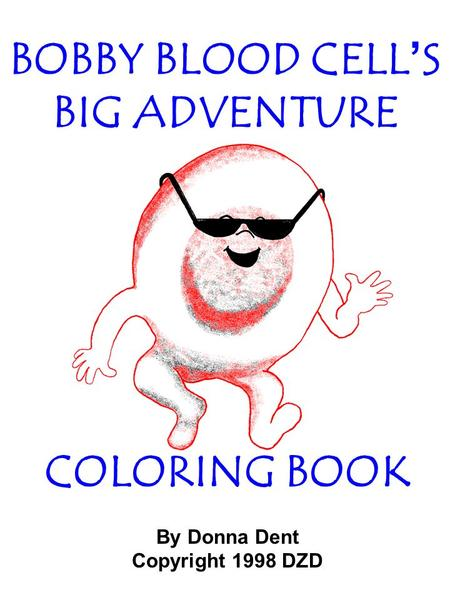 COLORING BOOK By Donna Dent Copyright 1998 DZD BOBBY BLOOD CELL'S BIG ADVENTURE.