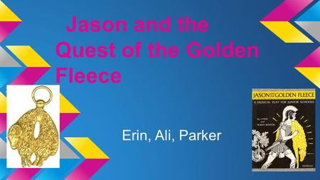 Jason and the Quest of the Golden Fleece Erin, Ali, Parker.