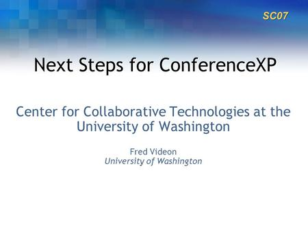 Next Steps for ConferenceXP Center for Collaborative Technologies at the University of Washington Fred Videon University of Washington SC07.
