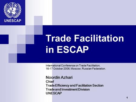 1 Trade Facilitation in ESCAP International Conference on Trade Facilitation, 16-17 October 2006, Moscow, Russian Federation. Noordin Azhari Chief Trade.
