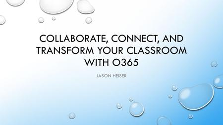 COLLABORATE, CONNECT, AND TRANSFORM YOUR CLASSROOM WITH O365 JASON HEISER.