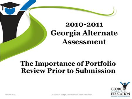2010-2011 Georgia Alternate Assessment The Importance of Portfolio Review Prior to Submission February 2011Dr. John D. Barge, State School Superintendent.