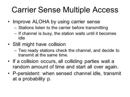 Carrier Sense Multiple Access Improve ALOHA by using carrier sense –Stations listen to the carrier before transmitting –If channel is busy, the station.