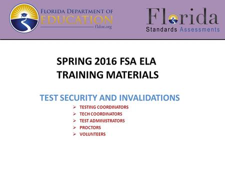SPRING 2016 FSA ELA TRAINING MATERIALS TEST SECURITY AND INVALIDATIONS  TESTING COORDINATORS  TECH COORDINATORS  TEST ADMINISTRATORS  PROCTORS  VOLUNTEERS.