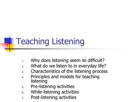 Teaching Listening 1. Why does listening seem so difficult? 2. What do we listen to in everyday life? 3. Characteristics of the listening process 4. Principles.