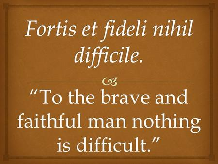 """To the brave and faithful man nothing is difficult."""