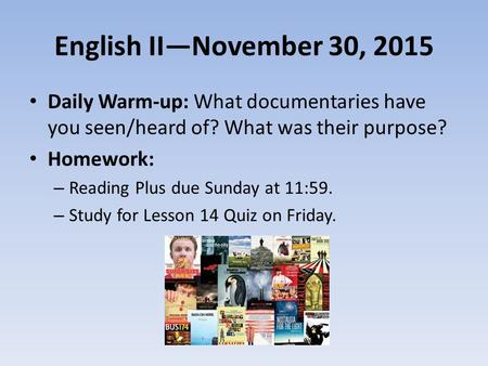 English II—November 30, 2015 Daily Warm-up: What documentaries have you seen/heard of? What was their purpose? Homework: – Reading Plus due Sunday at 11:59.