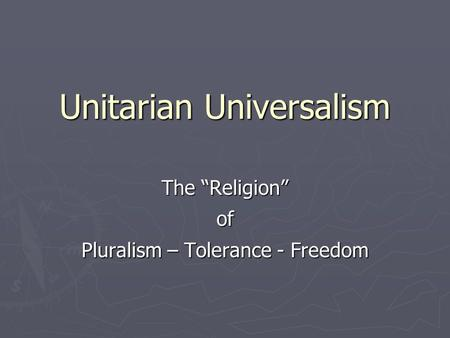 "Unitarian Universalism The ""Religion"" of Pluralism – Tolerance - Freedom."