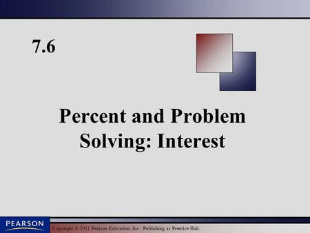 Copyright © 2011 Pearson Education, Inc. Publishing as Prentice Hall. 7.6 Percent and Problem Solving: Interest.