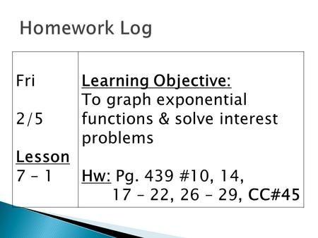 Fri 2/5 Lesson 7 – 1 Learning Objective: To graph exponential functions & solve interest problems Hw: Pg. 439 #10, 14, 17 – 22, 26 – 29, CC#45.