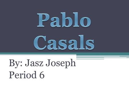 By: Jasz Joseph Period 6. December 29, 1876 Pau Carles Salvador Casals i Defilló was born on this date. He was known during his professional career as.