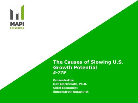 The Causes of Slowing U.S. Growth Potential E-779 Presented by: Dan Meckstroth, Ph.D. Chief Economist