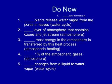 1._____ layer that we live in 1._____plants release water vapor from the pores in leaves (water cycle) 2.____ layer of atmosphere that contains ozone and.