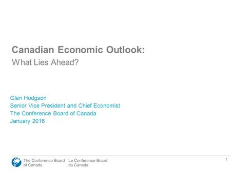 1 Canadian Economic Outlook: What Lies Ahead? Glen Hodgson Senior Vice President and Chief Economist The Conference Board of Canada January 2016.