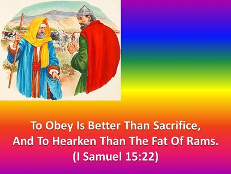 To Obey Is Better Than Sacrifice, And To Hearken Than The Fat Of Rams.