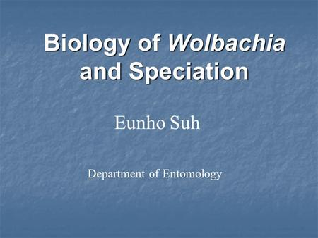 Eunho Suh Biology of Wolbachia and Speciation Department of Entomology.