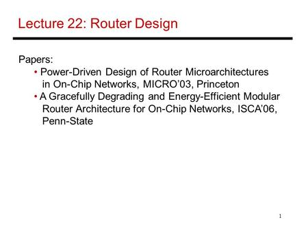 1 Lecture 22: Router Design Papers: Power-Driven Design of Router Microarchitectures in On-Chip Networks, MICRO'03, Princeton A Gracefully Degrading and.
